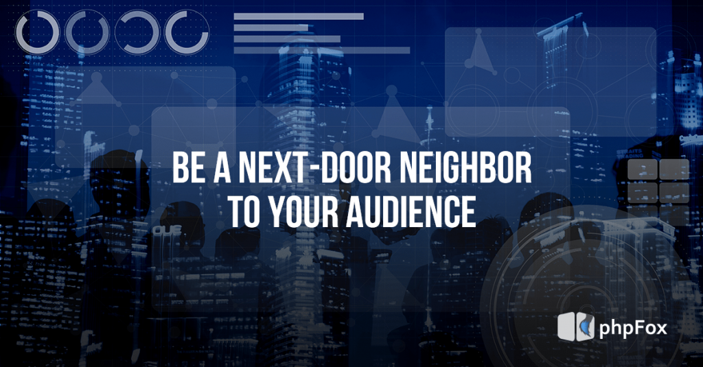 Be a next-door neighbor to your audience